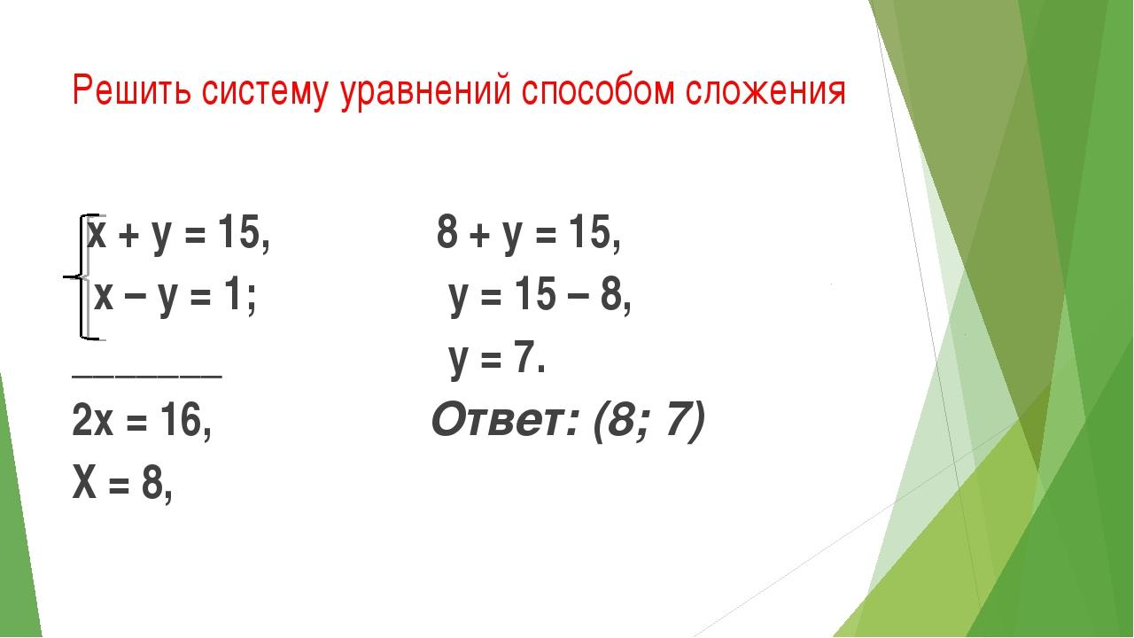 Решить систему уравнений способом сложения х + у = 15, х – у = 1; _______ 2х...