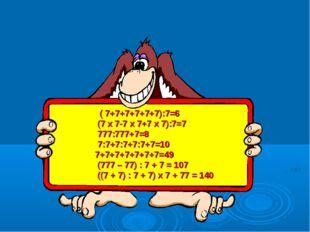 ( 7+7+7+7+7+7):7=6 (7*7-7*7+7*7):7=7 777:777+7=8 7:7+7:7+7:7+7=10 7+7+7+7+7+