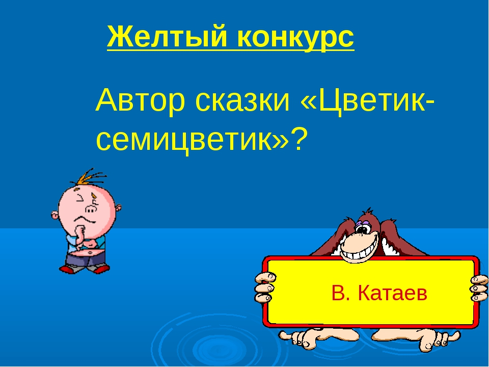 Автор сказки «Цветик-семицветик»? В. Катаев Желтый конкурс