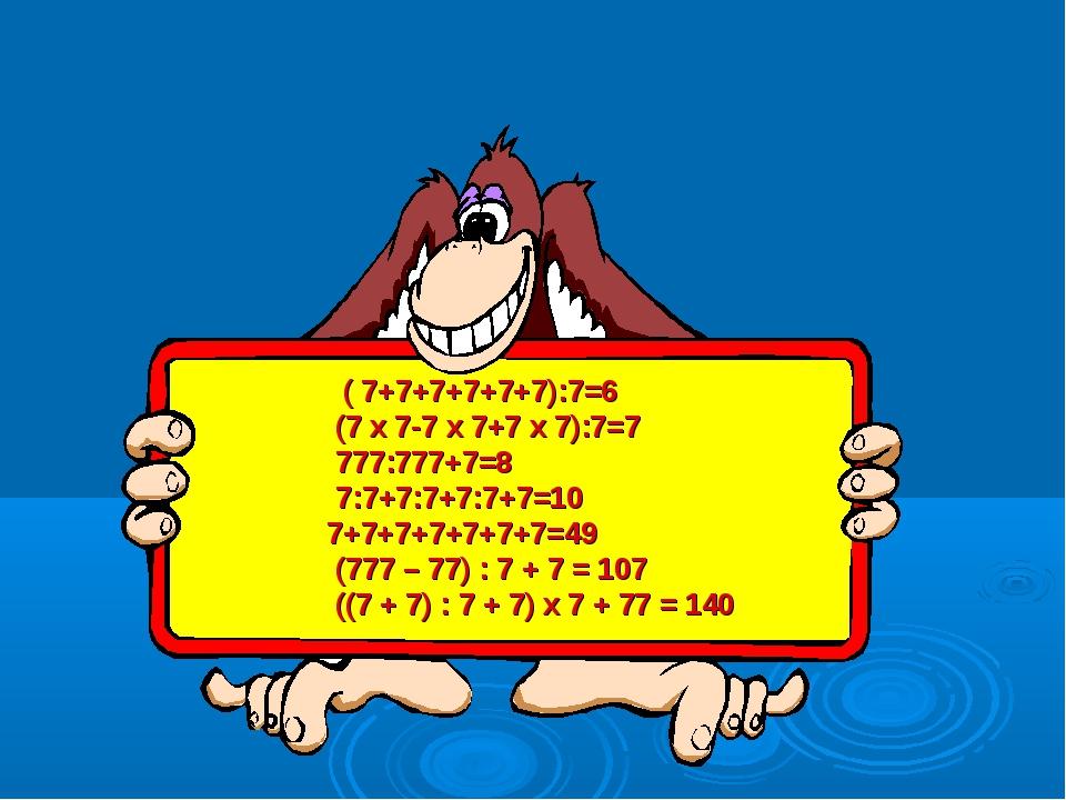 ( 7+7+7+7+7+7):7=6 (7*7-7*7+7*7):7=7 777:777+7=8 7:7+7:7+7:7+7=10 7+7+7+7+7+...