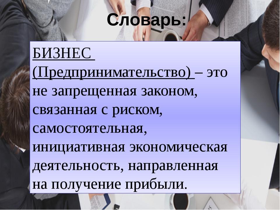Словарь: БИЗНЕС (Предпринимательство) – это не запрещенная законом, связанная...