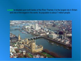 London is situated upon both banks of the River Thames; it is the largest cit
