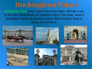 Buckingham Palace is the London home of the Queen. Although in use for the ma