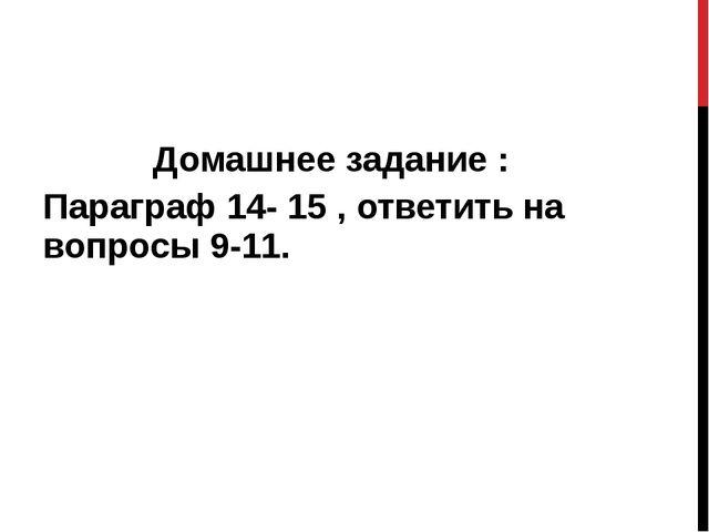Домашнее задание : Параграф 14- 15 , ответить на вопросы 9-11.