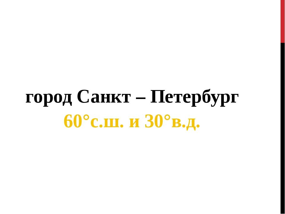 город Санкт – Петербург 60°с.ш. и 30°в.д.