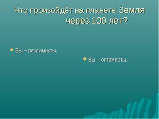Что произойдёт на планете Земля через 100 лет? Вы – пессимисты. Вы – оптимисты.