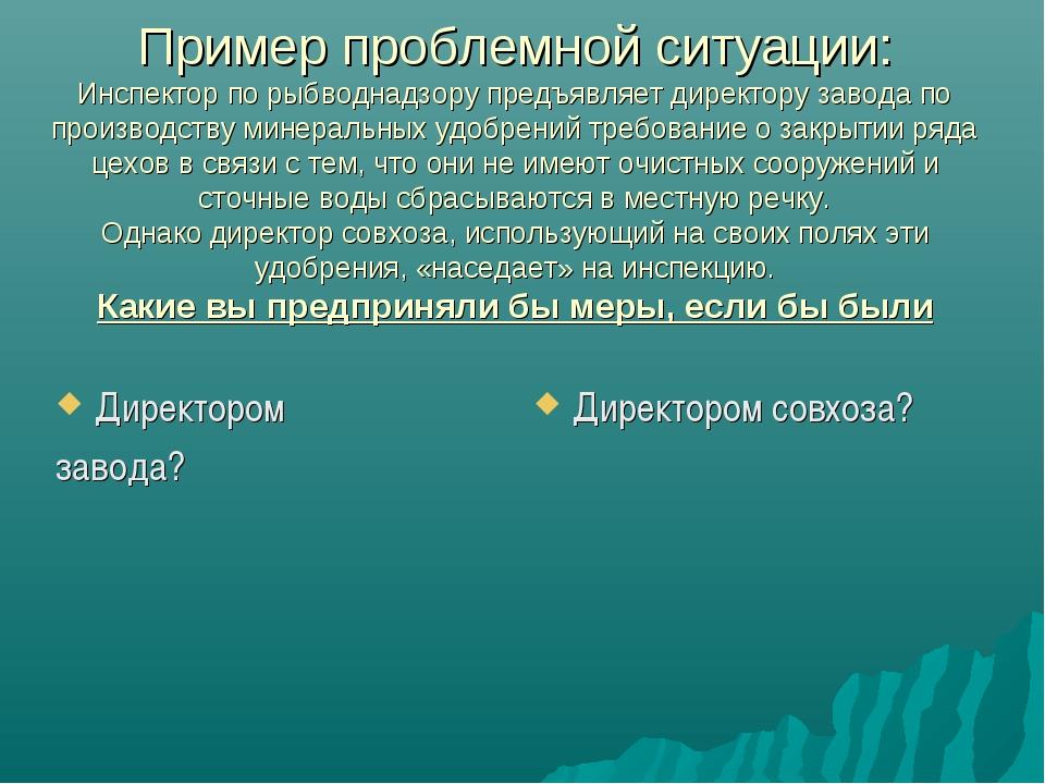 Пример проблемной ситуации: Инспектор по рыбводнадзору предъявляет директору...