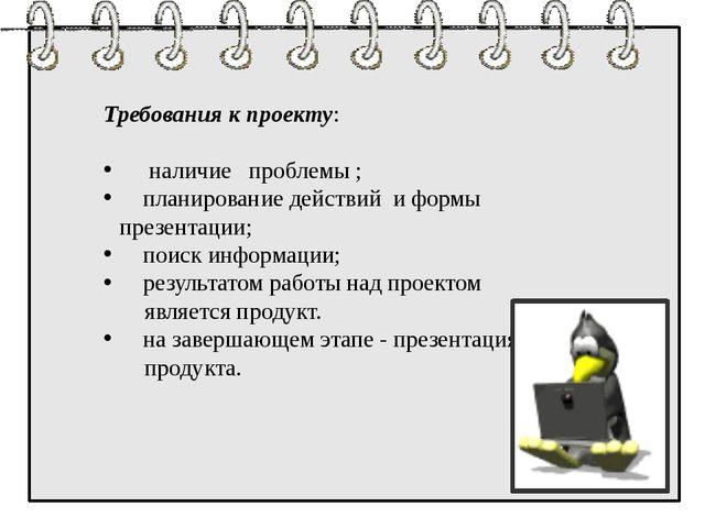 Требования к проекту: наличие проблемы ; планирование действий и формы презе...