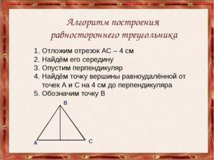 Алгоритм построения равностороннего треугольника Отложим отрезок АС – 4 см На