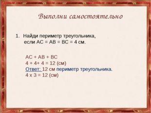 Найди периметр треугольника, если АС = АВ = ВС = 4 см. Выполни самостоятельно