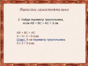 Выполни самостоятельно 2. Найди периметр треугольника, если АВ = ВС = АС = 3