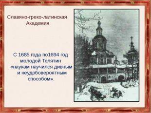 Славяно-греко-латинская Академия С 1685 года по1694год молодой Телятин «нау