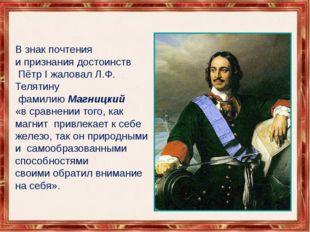 В знак почтения и признания достоинств Пётр I жаловал Л.Ф. Телятину фамилию М