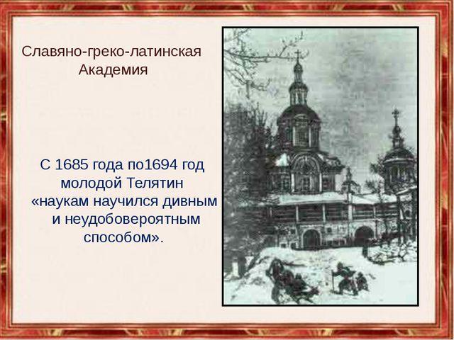Славяно-греко-латинская Академия С 1685 года по1694год молодой Телятин «нау...