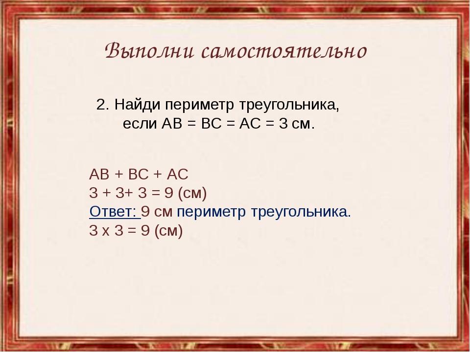 Выполни самостоятельно 2. Найди периметр треугольника, если АВ = ВС = АС = 3...