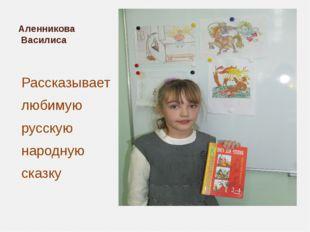 Аленникова Василиса Рассказывает любимую русскую народную сказку