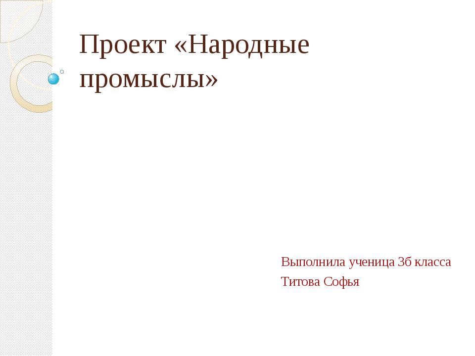 Проект «Народные промыслы» Выполнила ученица 3б класса Титова Софья