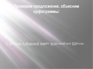 Проверим предложение, объясним орфограммы: У Наташи Алборовой живёт чудесный