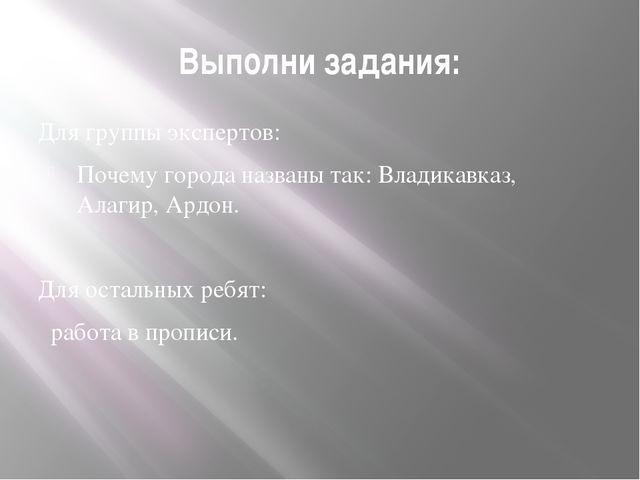Выполни задания: Для группы экспертов: Почему города названы так: Владикавказ...