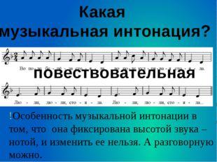 Какая музыкальная интонация? повествовательная !Особенность музыкальной интон