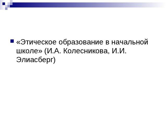 «Этическое образование в начальной школе» (И.А. Колесникова, И.И. Элиасберг)