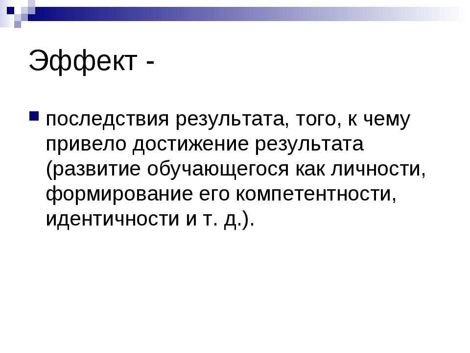 Эффект - последствия результата, того, к чему привело достижение результата (...