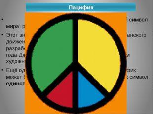 Пацифик Паци́фик(англ.«мирный«)— международный символ мира, разоружения, ан