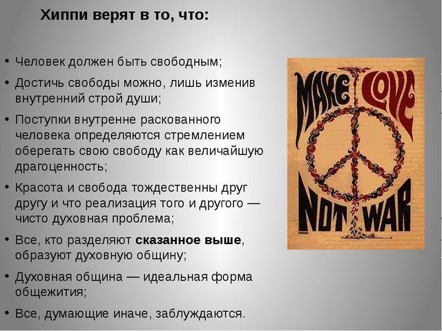 Хиппи верят в то, что: Человек должен бытьсвободным; Достичь свободы можно,...