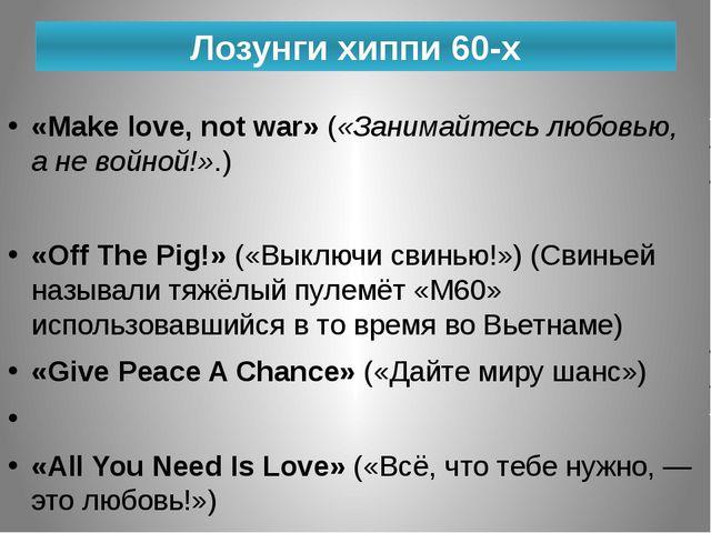 Лозунги хиппи 60-х «Make love, not war» («Занимайтесь любовью, а не войной!»....
