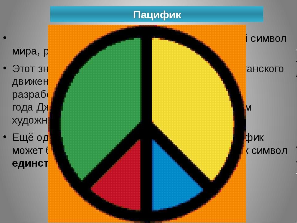 Пацифик Паци́фик(англ.«мирный«)— международный символ мира, разоружения, ан...