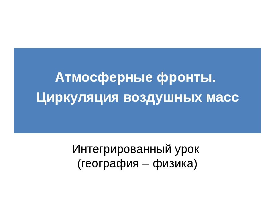 Атмосферные фронты. Циркуляция воздушных масс Интегрированный урок (географи...