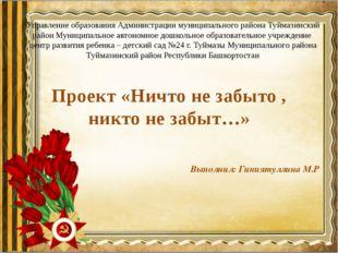 Проект «Ничто не забыто , никто не забыт…» Выполнил: Гиниятуллина М.Р Управле