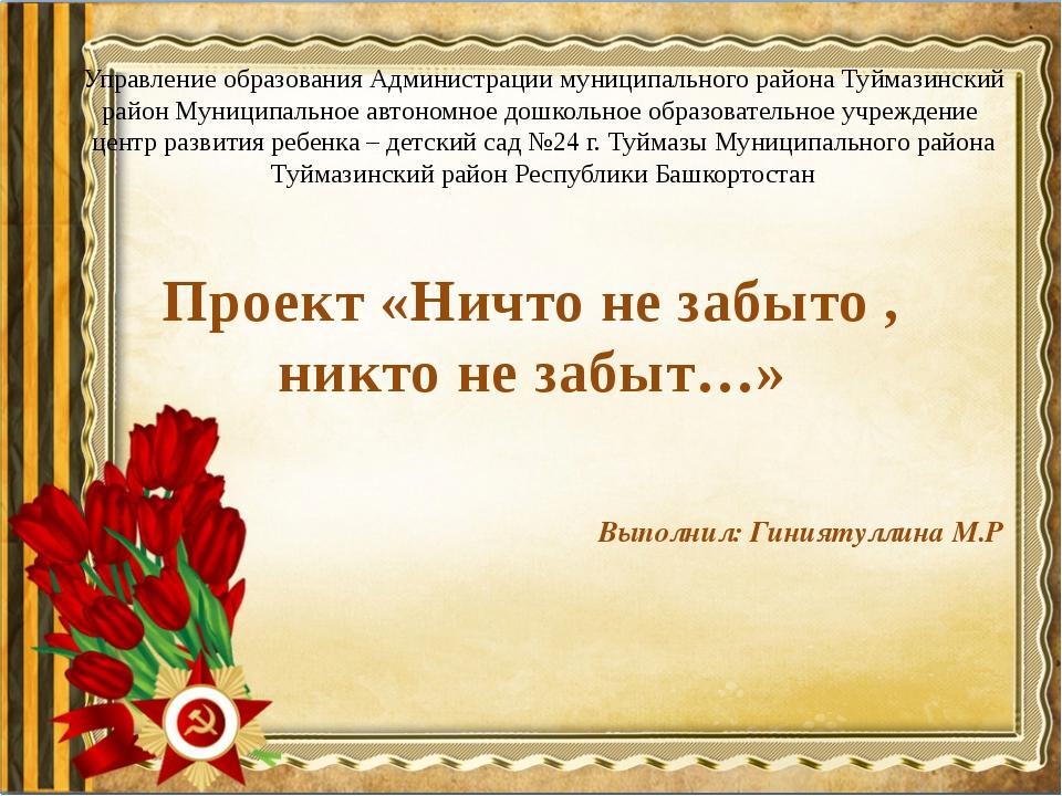 Проект «Ничто не забыто , никто не забыт…» Выполнил: Гиниятуллина М.Р Управле...