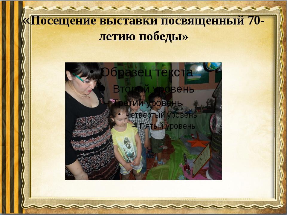 «Посещение выставки посвященный 70- летию победы»