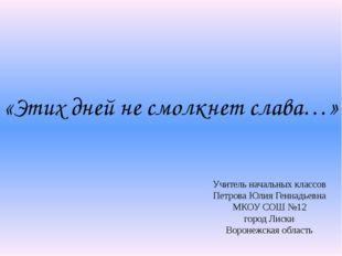 «Этих дней не смолкнет слава…» Учитель начальных классов Петрова Юлия Геннадь
