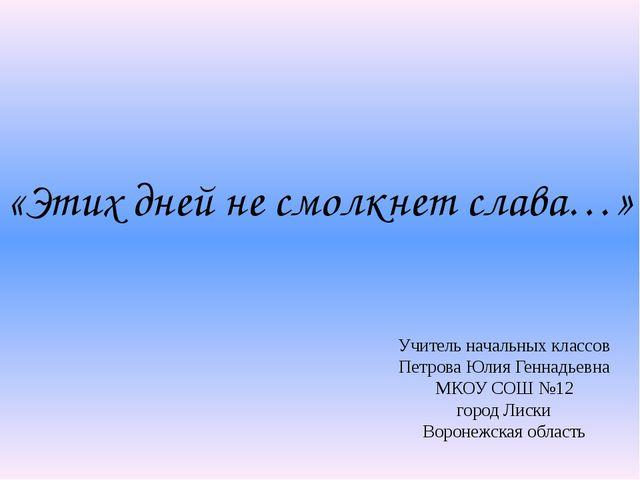 «Этих дней не смолкнет слава…» Учитель начальных классов Петрова Юлия Геннадь...
