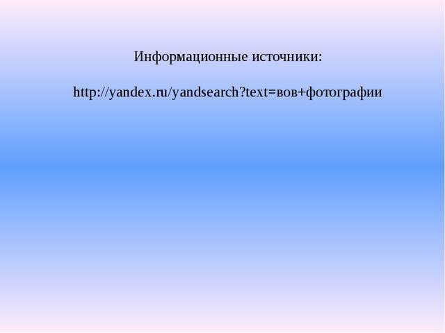 Информационные источники: http://yandex.ru/yandsearch?text=вов+фотографии