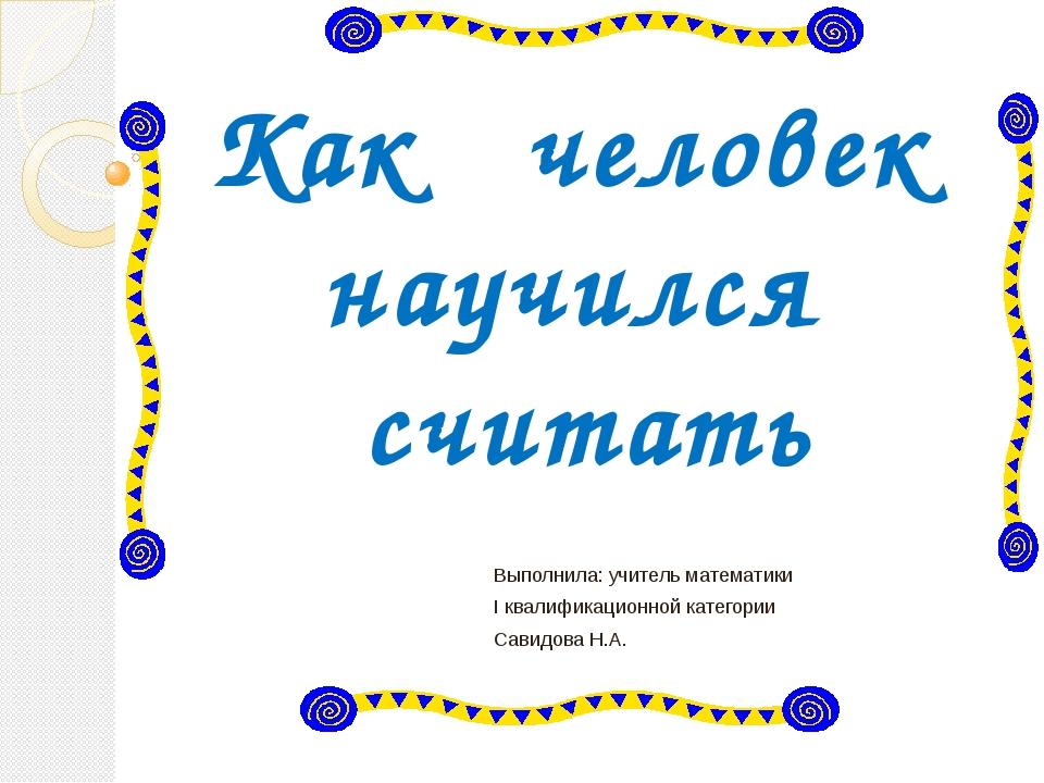 Как человек научился считать Выполнила: учитель математики I квалификационной...