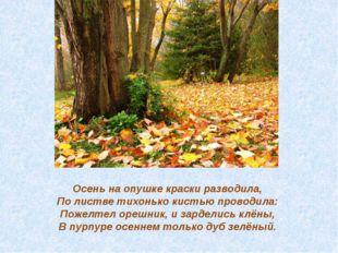 Осень на опушке краски разводила, По листве тихонько кистью проводила: Поже