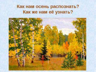 Как нам осень распознать? Как же нам её узнать?