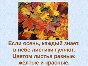 Если осень, каждый знает, в небелистикигуляют, Цветом листья разные: жёлтые