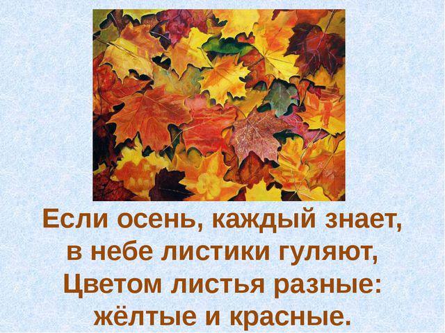 Если осень, каждый знает, в небелистикигуляют, Цветом листья разные: жёлтые...
