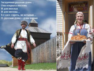 Загадочная русская душа… Она открыта настежь И для веселья И для мятежа… Ее у