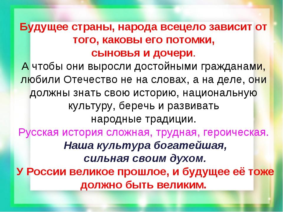 Будущее страны, народа всецело зависит от того, каковы его потомки, сыновья и...