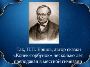 Так, П.П. Ершов, автор сказки «Конёк-горбунок» несколько лет преподавал в ме