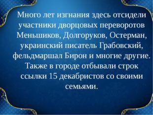 Много лет изгнания здесь отсидели участники дворцовых переворотов Меньшиков,