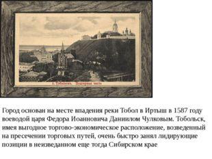 Город основан на месте впадения реки Тобол в Иртыш в 1587 году воеводой царя