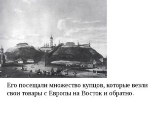 Его посещали множество купцов, которые везли свои товары с Европы на Восток и
