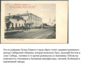 После реформы Петра Первого город обрел статус административного центра Сибир