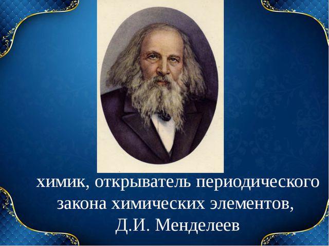 химик, открыватель периодического закона химических элементов, Д.И. Менделеев